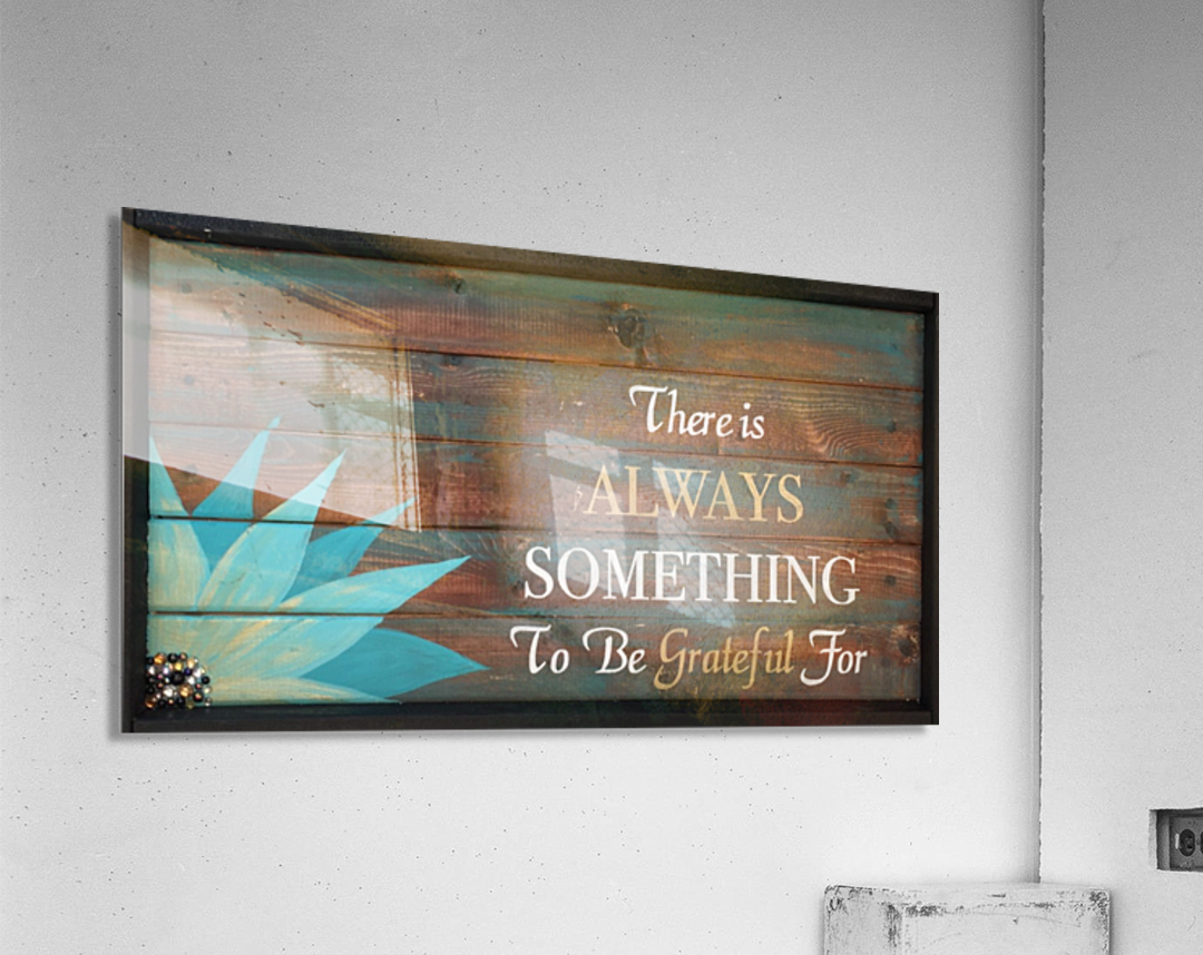 There is Always Something to be Grateful for  Acrylic Print