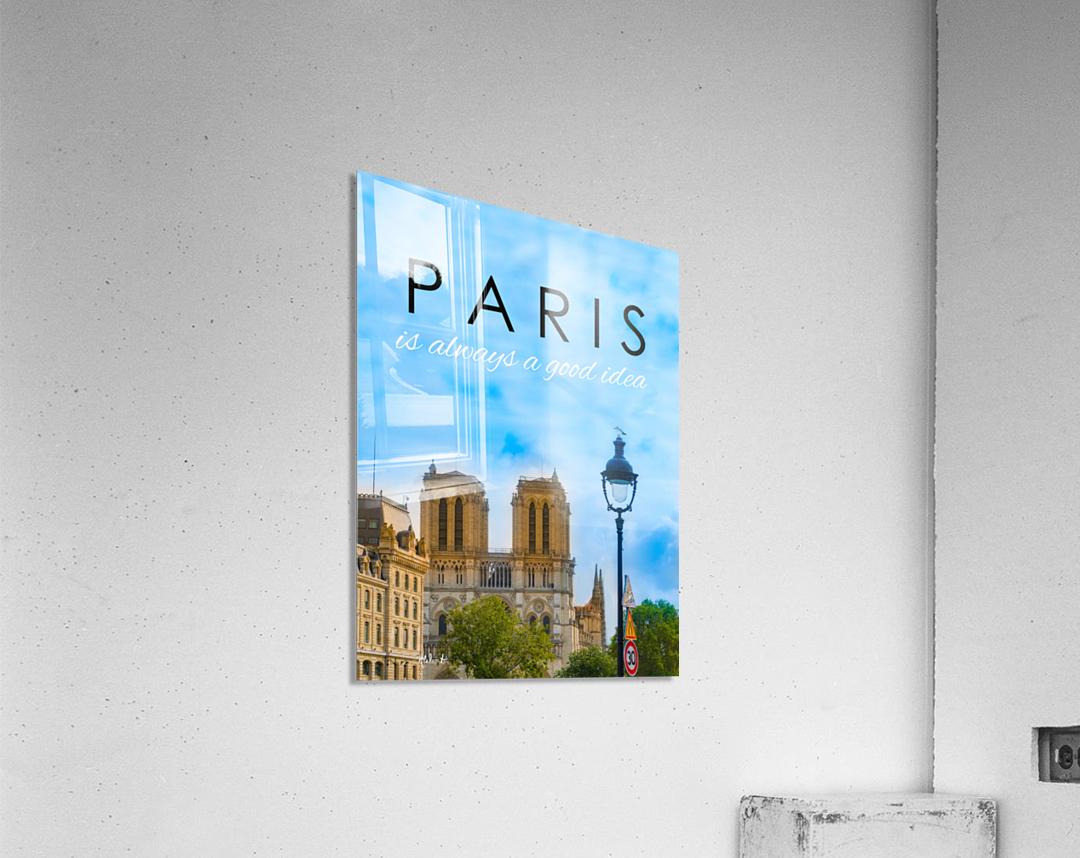 Paris...is always a good idea  Acrylic Print