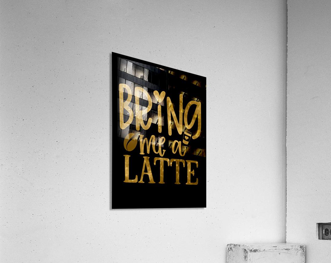 Bring me a Latte  Acrylic Print