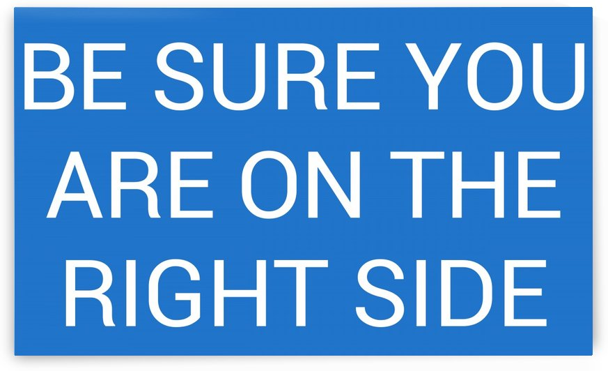 BE SURE YOU ARE ON THE RIGHT SIDE by lenie blue