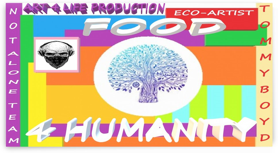 FOOD 4 HUMANITY LIFE  ECO ARTIST TOMMY MIGUEL BOYD by KING THOMAS MIGUEL BOYD
