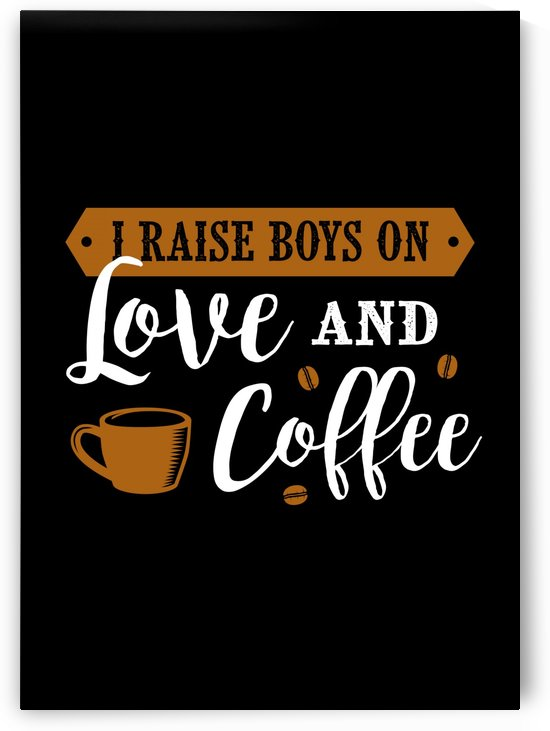 I raise Boys on Love and Coffee by Artistic Paradigms