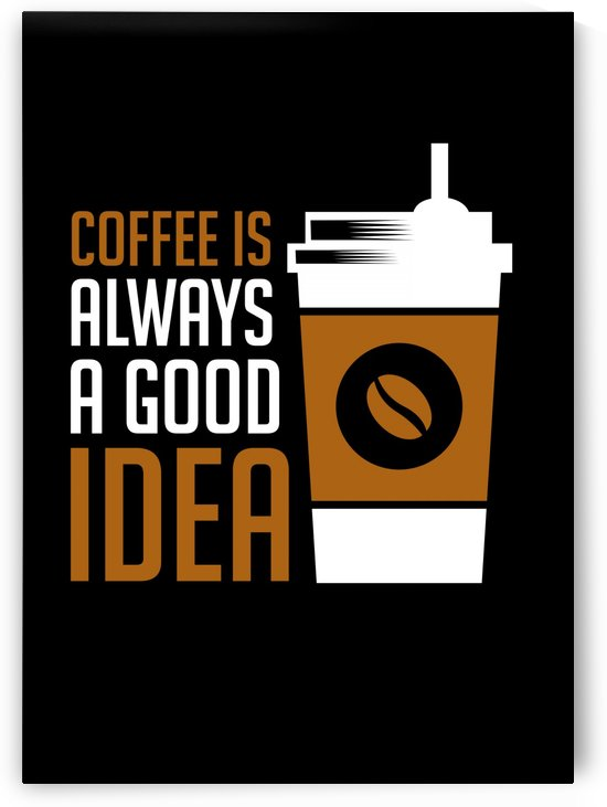 Coffee is Always Good Idea by Artistic Paradigms
