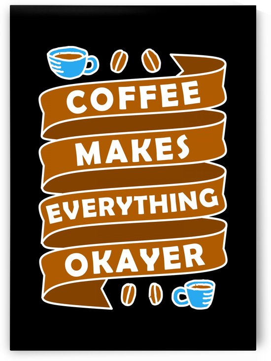 Coffee makes everything okay by Artistic Paradigms