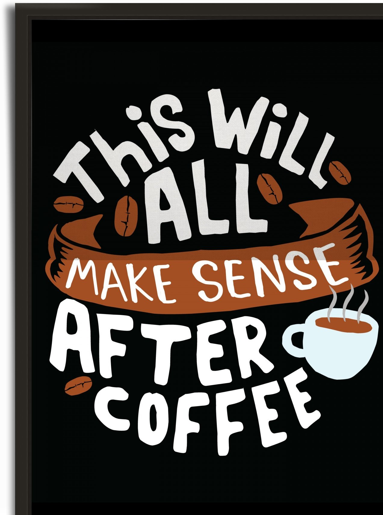 Everything make sense after Coffee by Artistic Paradigms