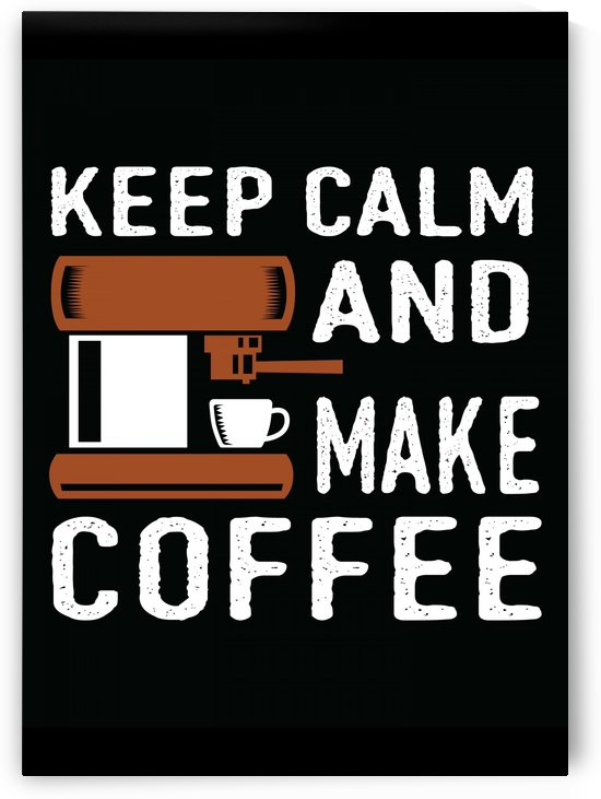 Keep Calm and Make Coffee by Artistic Paradigms