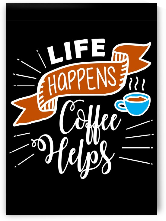 Life Happens Coffee Helps by Artistic Paradigms