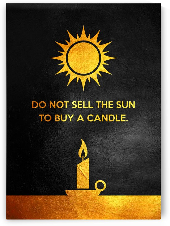 Do not sell the sun to buy a candle. Motivational Wall Art by ABConcepts