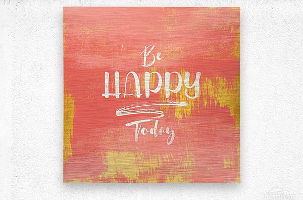Be HAPPY Today  Metal print