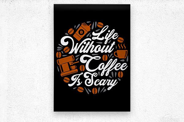 Life without Coffee panic  Metal print