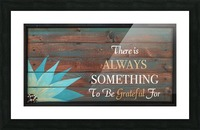 There is Always Something to be Grateful for Picture Frame print