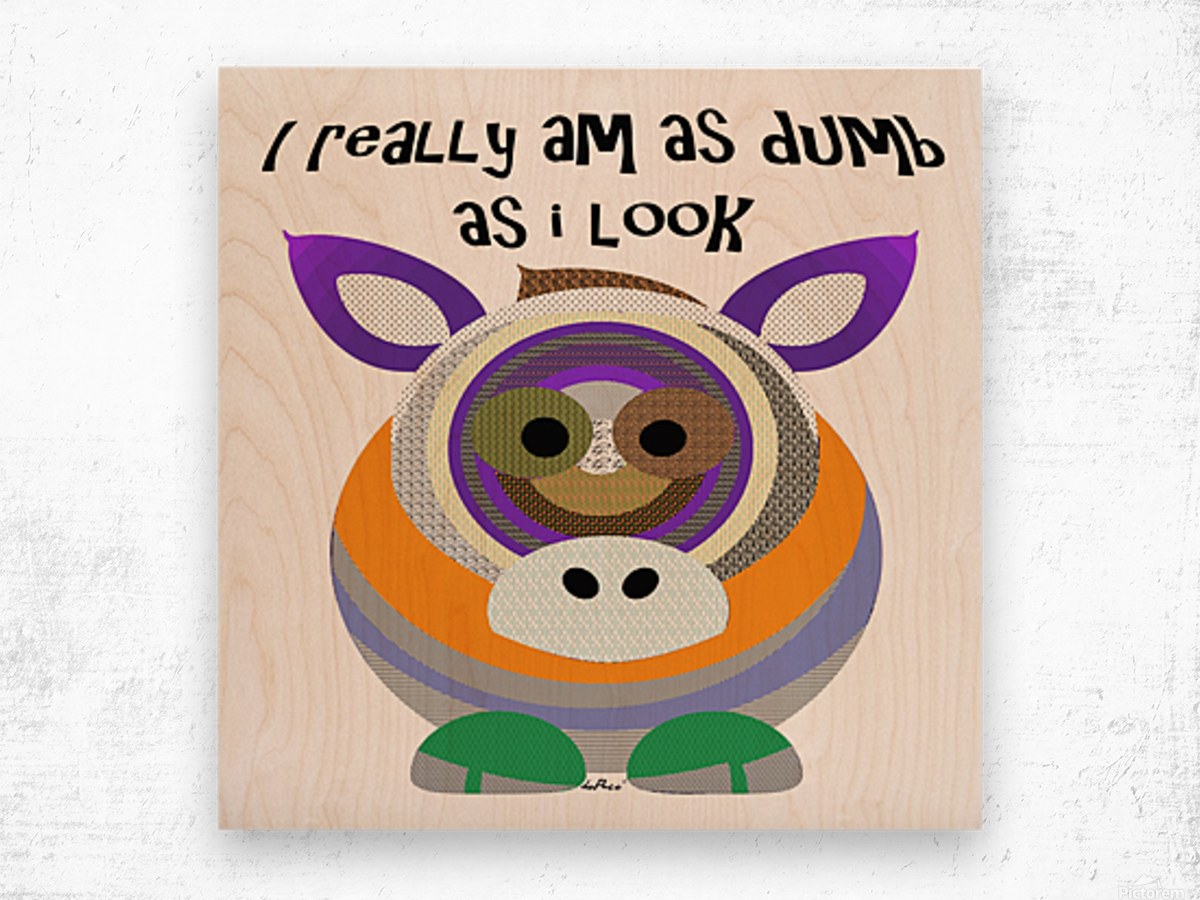 I REALLY AM DUMB AS I LOOK Wood print
